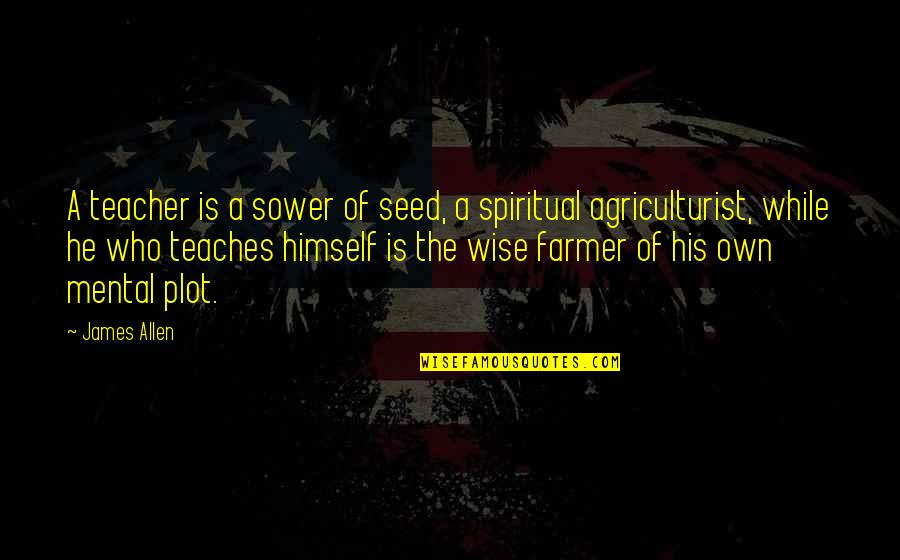 Quotes Allen Quotes By James Allen: A teacher is a sower of seed, a