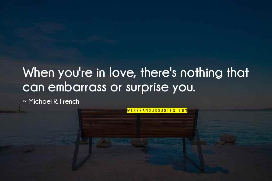 Quotes And Sayings About Embarrassment Quotes By Michael R. French: When you're in love, there's nothing that can