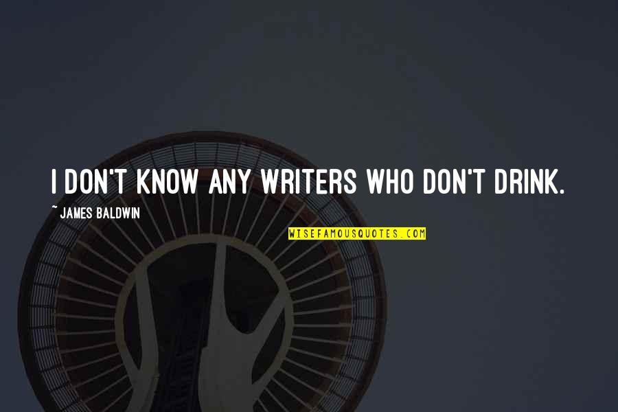 Quotes Baldwin Quotes By James Baldwin: I don't know any writers who don't drink.