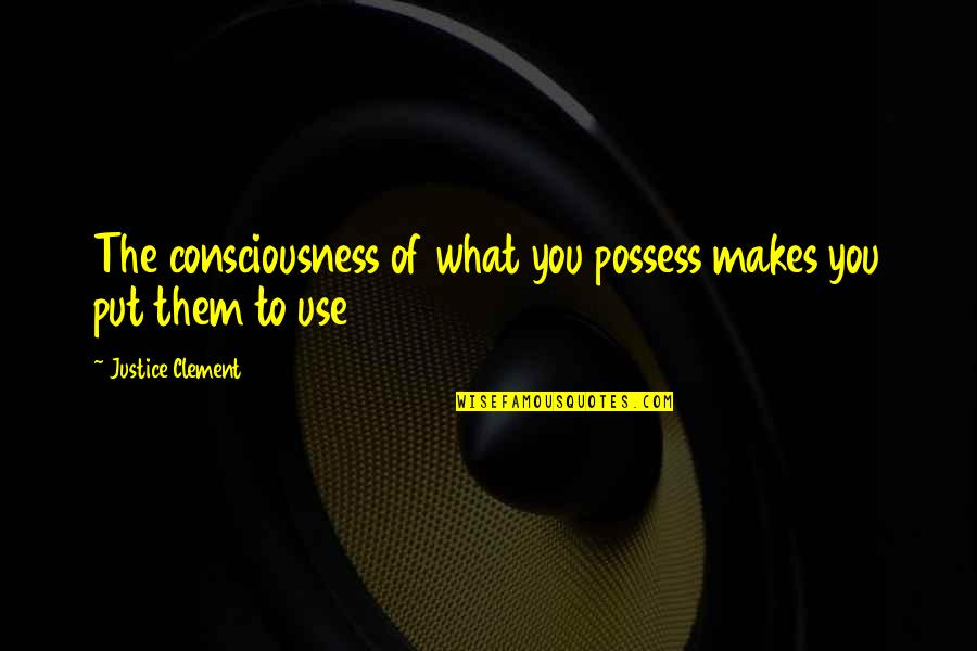 Quotes Bukowski Factotum Quotes By Justice Clement: The consciousness of what you possess makes you