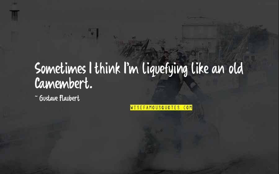 Quotes Coen Quotes By Gustave Flaubert: Sometimes I think I'm liquefying like an old