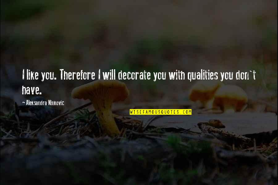 Quotes Decorate Quotes By Aleksandra Ninkovic: I like you. Therefore I will decorate you