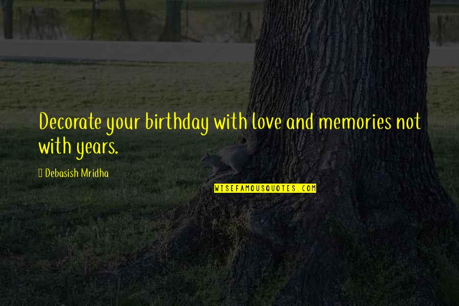 Quotes Decorate Quotes By Debasish Mridha: Decorate your birthday with love and memories not
