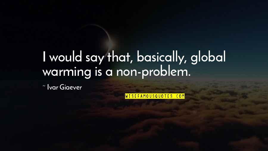 Quotes Decorate Quotes By Ivar Giaever: I would say that, basically, global warming is