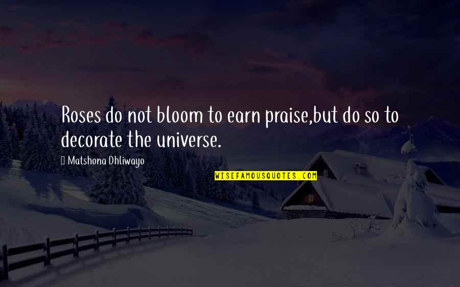 Quotes Decorate Quotes By Matshona Dhliwayo: Roses do not bloom to earn praise,but do