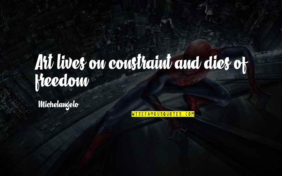 Quotes Decorate Quotes By Michelangelo: Art lives on constraint and dies of freedom.