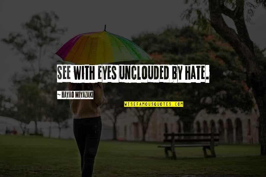 Quotes Directed To Haters Quotes By Hayao Miyazaki: See with eyes unclouded by hate.