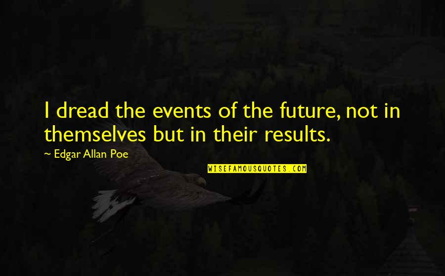 Quotes Flattery Will Get You Quotes By Edgar Allan Poe: I dread the events of the future, not