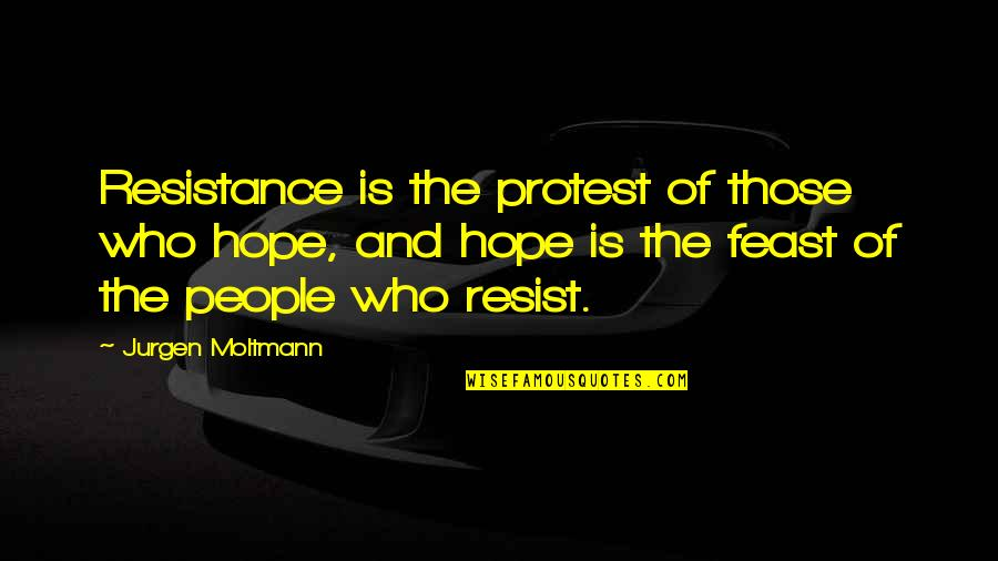 Quotes Flattery Will Get You Quotes By Jurgen Moltmann: Resistance is the protest of those who hope,
