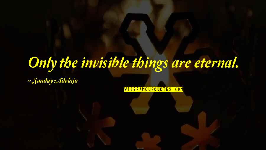 Quotes Flattery Will Get You Quotes By Sunday Adelaja: Only the invisible things are eternal.