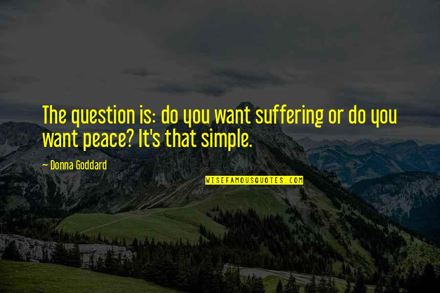 Quotes Goddard Quotes By Donna Goddard: The question is: do you want suffering or