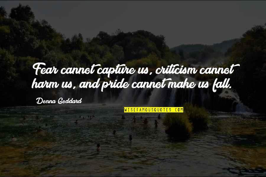 Quotes Goddard Quotes By Donna Goddard: Fear cannot capture us, criticism cannot harm us,