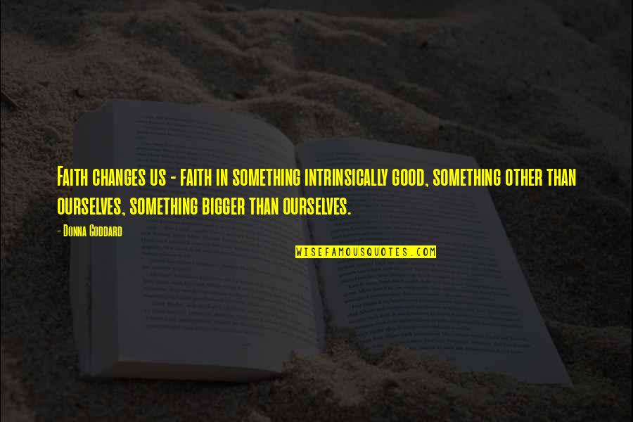 Quotes Goddard Quotes By Donna Goddard: Faith changes us - faith in something intrinsically