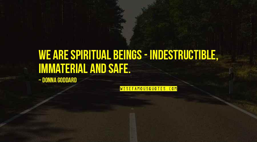 Quotes Goddard Quotes By Donna Goddard: We are spiritual beings - indestructible, immaterial and