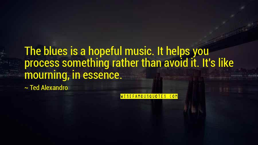 Quotes Goddard Quotes By Ted Alexandro: The blues is a hopeful music. It helps