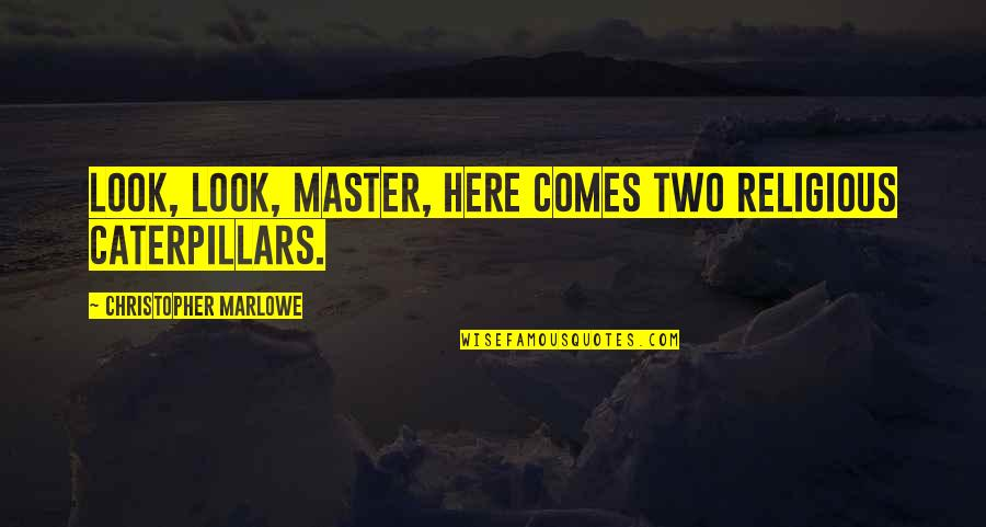 Quotes Heine Quotes By Christopher Marlowe: Look, look, master, here comes two religious caterpillars.