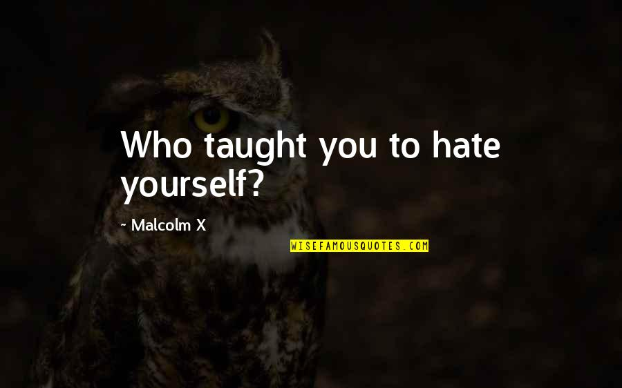 Quotes Heine Quotes By Malcolm X: Who taught you to hate yourself?