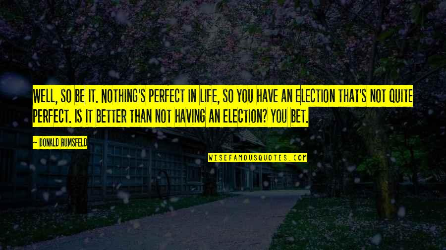 Quotes Herzog De Meuron Quotes By Donald Rumsfeld: Well, so be it. Nothing's perfect in life,