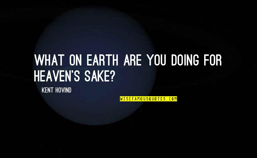 Quotes Hidup Lucu Quotes By Kent Hovind: What on earth are you doing for heaven's
