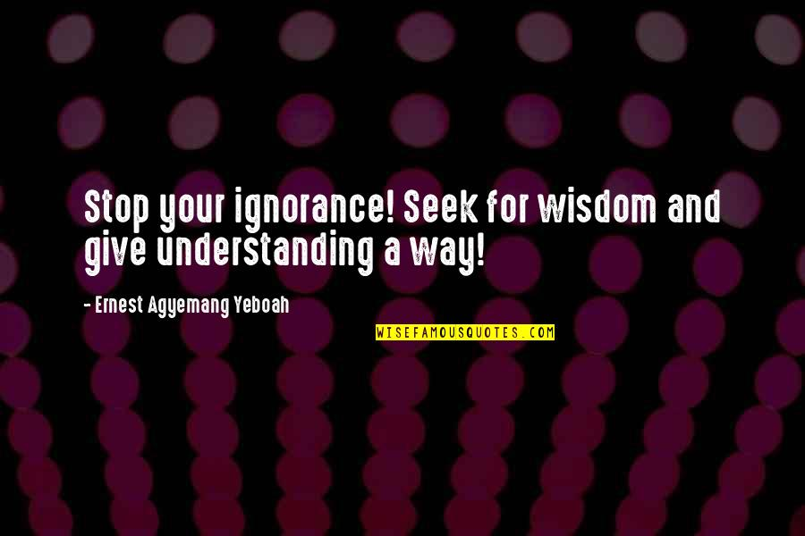 Quotes Insight Understanding Quotes By Ernest Agyemang Yeboah: Stop your ignorance! Seek for wisdom and give