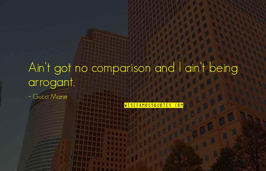 Quotes Kant Freedom Quotes By Gucci Mane: Ain't got no comparison and I ain't being