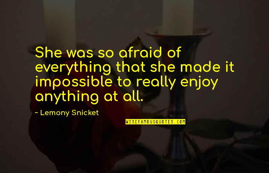 Quotes Lemony Quotes By Lemony Snicket: She was so afraid of everything that she