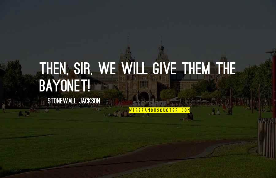 Quotes Mandarin Chinese Quotes By Stonewall Jackson: Then, Sir, we will give them the bayonet!