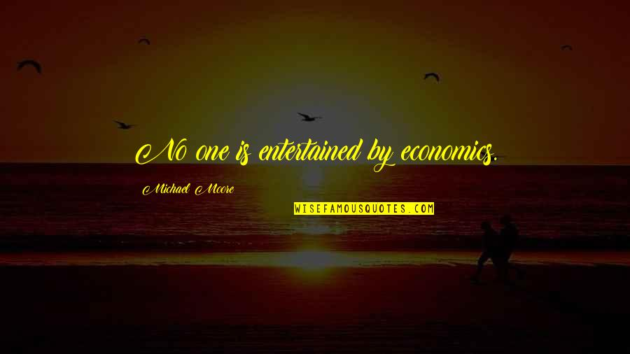 Quotes Mayor Of Casterbridge Quotes By Michael Moore: No one is entertained by economics.