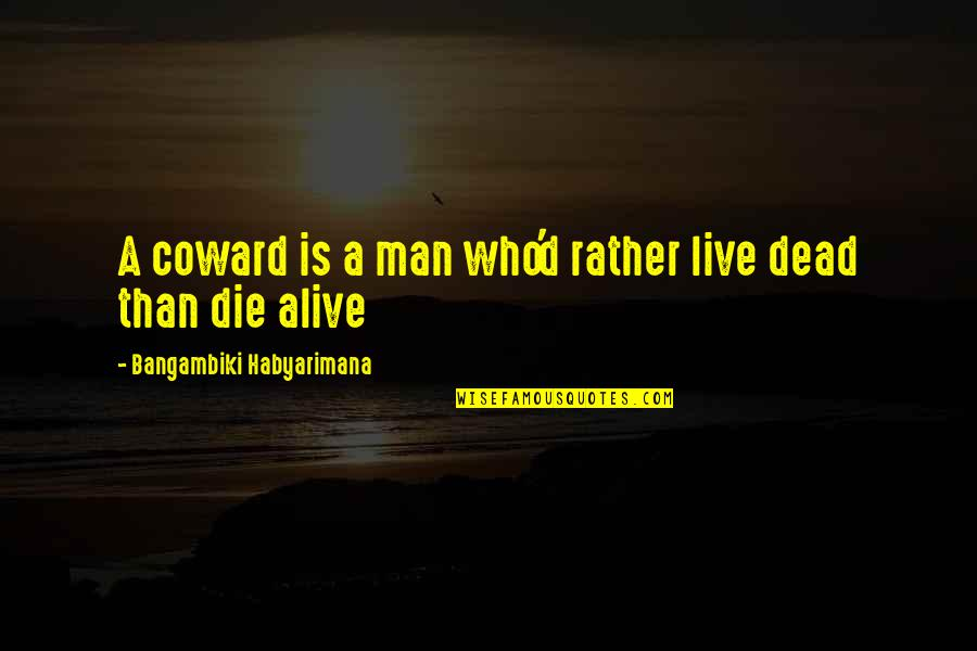 Quotes Mostly Dead Quotes By Bangambiki Habyarimana: A coward is a man who'd rather live