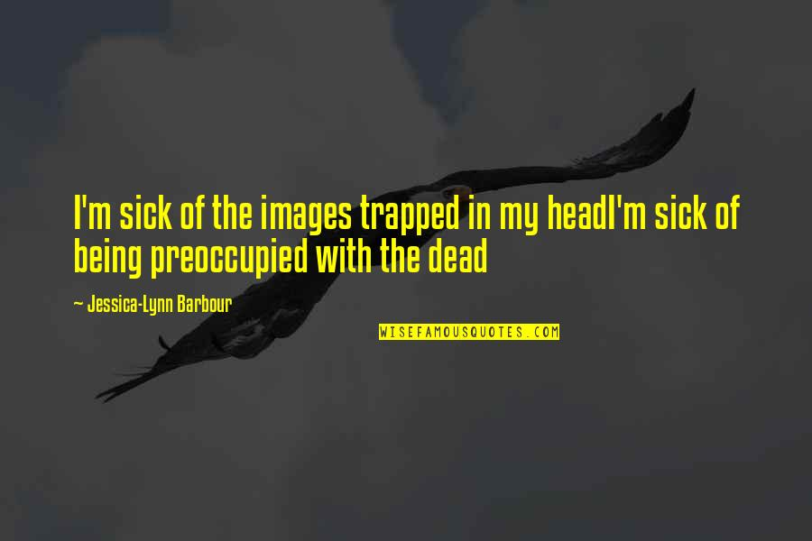 Quotes Mostly Dead Quotes By Jessica-Lynn Barbour: I'm sick of the images trapped in my