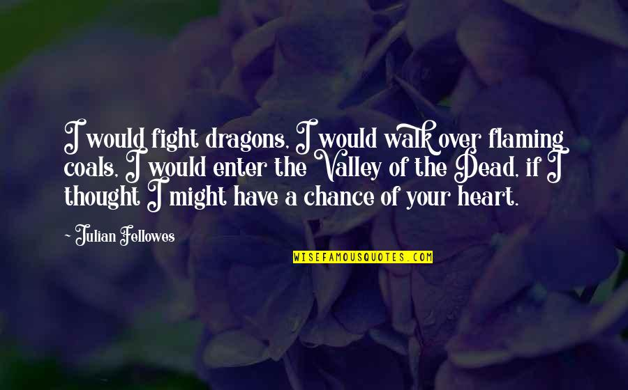 Quotes Mostly Dead Quotes By Julian Fellowes: I would fight dragons, I would walk over