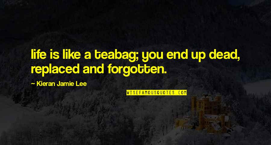 Quotes Mostly Dead Quotes By Kieran Jamie Lee: life is like a teabag; you end up