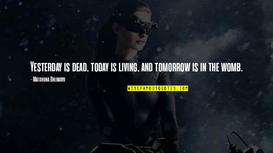 Quotes Mostly Dead Quotes By Matshona Dhliwayo: Yesterday is dead, today is living, and tomorrow