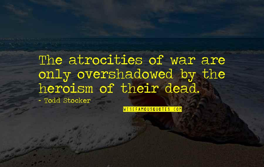 Quotes Mostly Dead Quotes By Todd Stocker: The atrocities of war are only overshadowed by