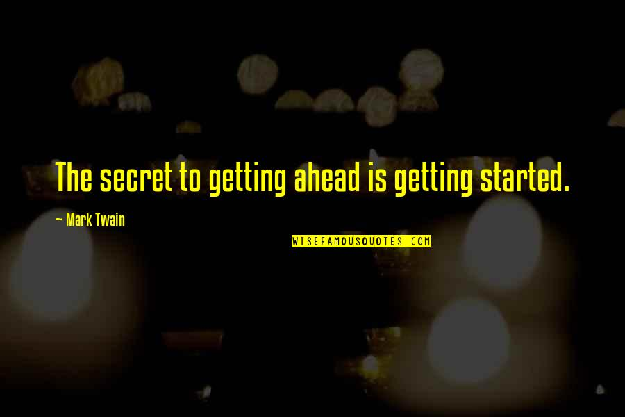 Quotes Nyerere Quotes By Mark Twain: The secret to getting ahead is getting started.