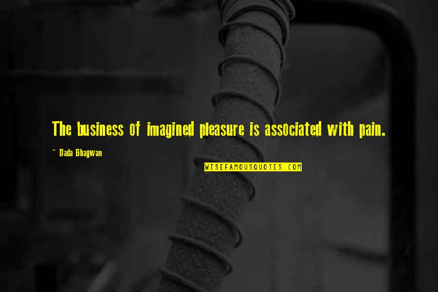 Quotes Plus Out Of Business Quotes By Dada Bhagwan: The business of imagined pleasure is associated with