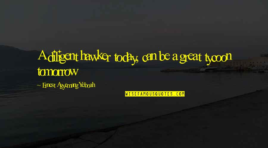 Quotes Plus Out Of Business Quotes By Ernest Agyemang Yeboah: A diligent hawker today, can be a great