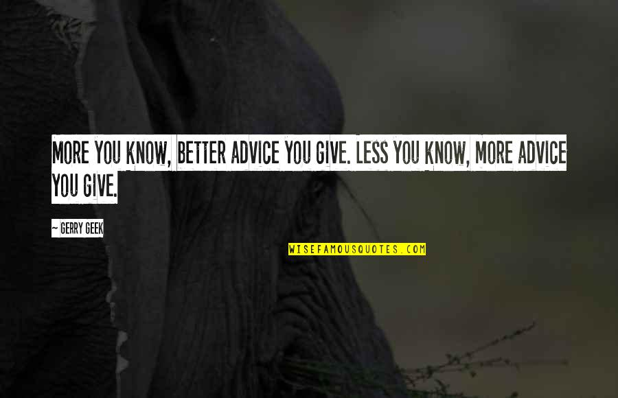 Quotes Plus Out Of Business Quotes By Gerry Geek: More you know, better advice you give. Less