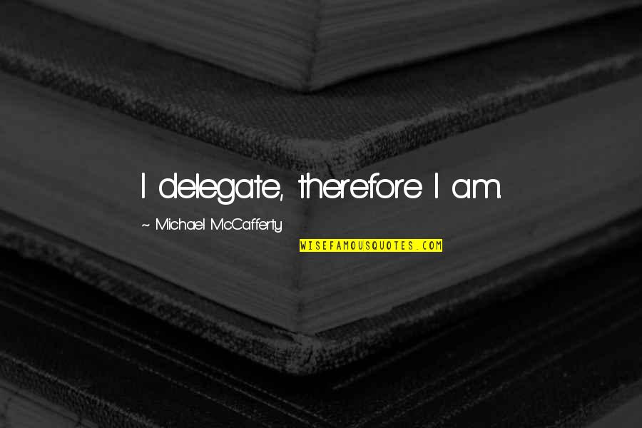 Quotes Plus Out Of Business Quotes By Michael McCafferty: I delegate, therefore I am.