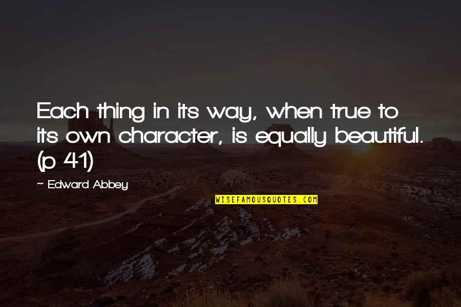 Quotes Pronounce Quotes By Edward Abbey: Each thing in its way, when true to