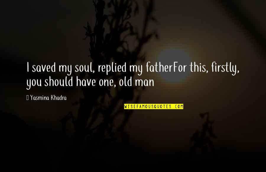 Quotes Pronounce Quotes By Yasmina Khadra: I saved my soul, replied my fatherFor this,