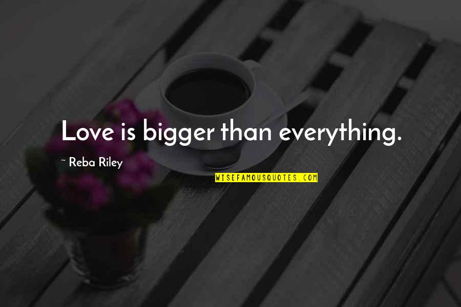 Quotes Reba Quotes By Reba Riley: Love is bigger than everything.