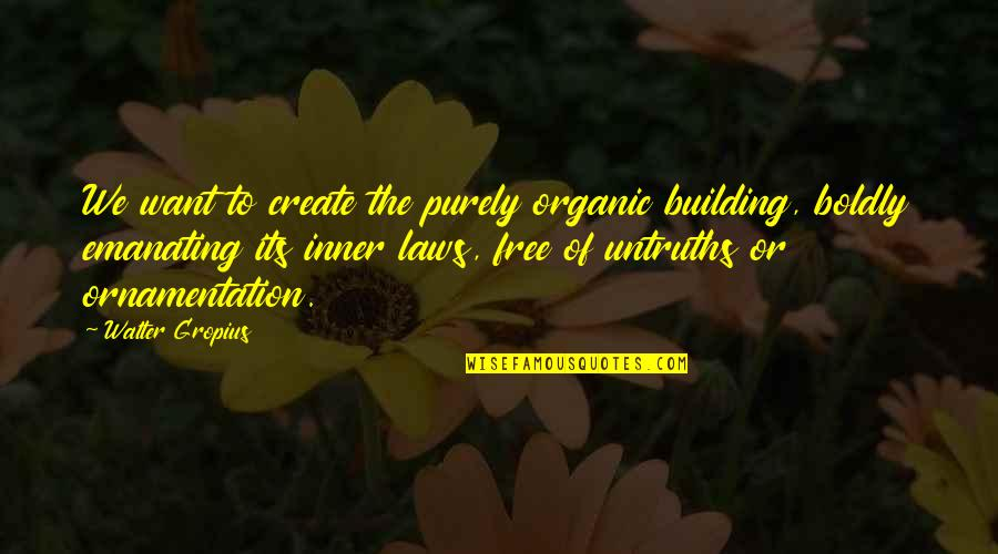 Quotes Sao Quotes By Walter Gropius: We want to create the purely organic building,