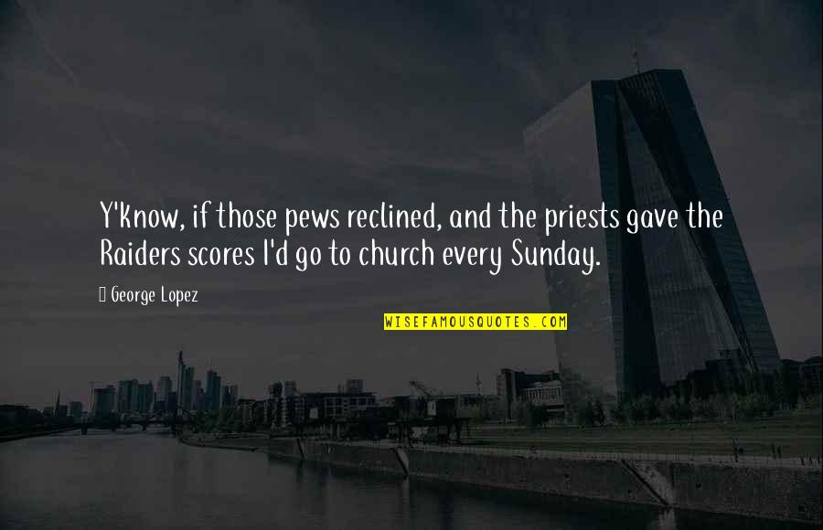 Quotes Sastrawan Quotes By George Lopez: Y'know, if those pews reclined, and the priests