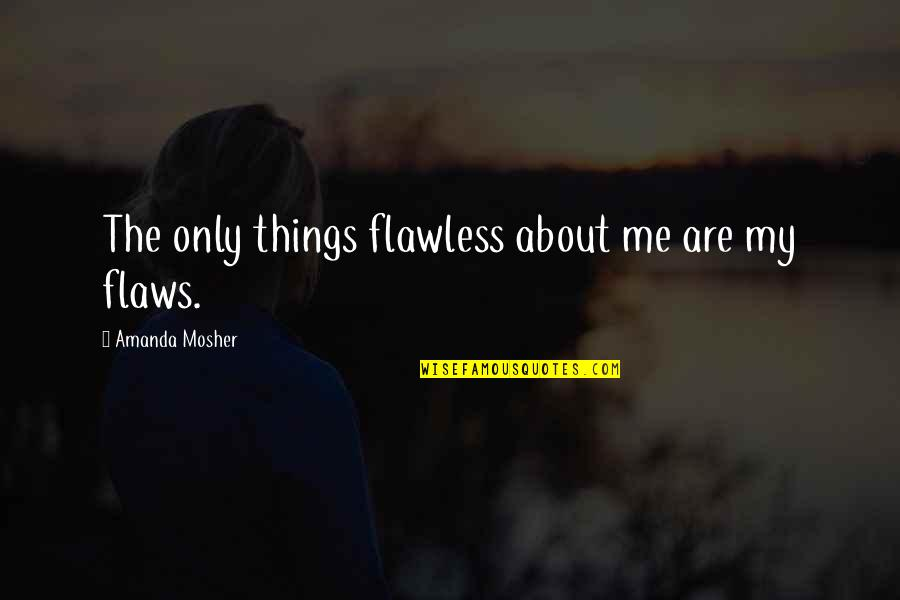Quotes Sayings About Me Quotes By Amanda Mosher: The only things flawless about me are my