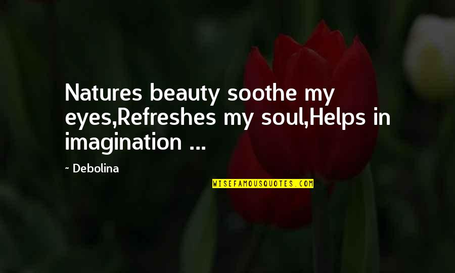 Quotes Soothe Soul Quotes By Debolina: Natures beauty soothe my eyes,Refreshes my soul,Helps in