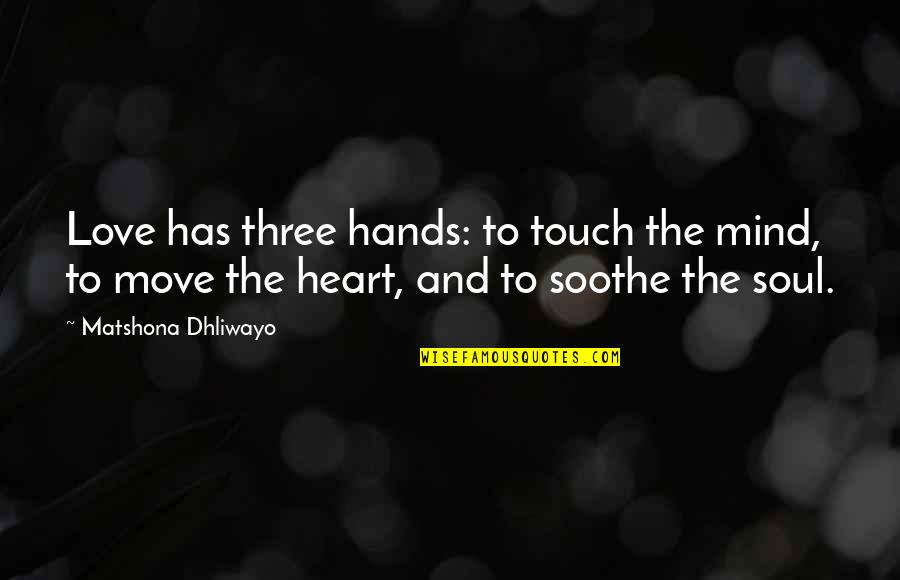 Quotes Soothe Soul Quotes By Matshona Dhliwayo: Love has three hands: to touch the mind,