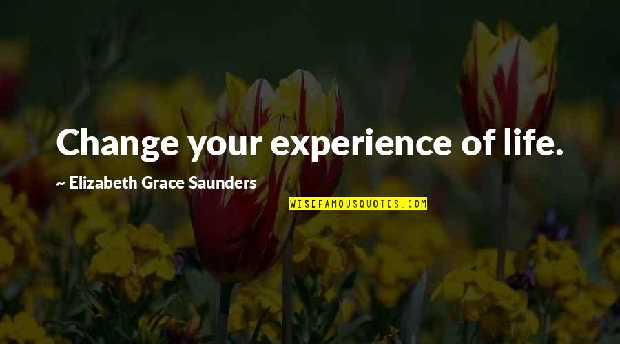 Quotes Srpski Quotes By Elizabeth Grace Saunders: Change your experience of life.