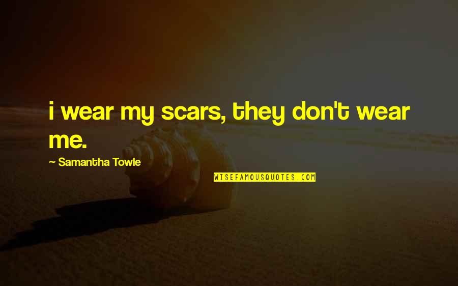 Quotes Srpski Quotes By Samantha Towle: i wear my scars, they don't wear me.