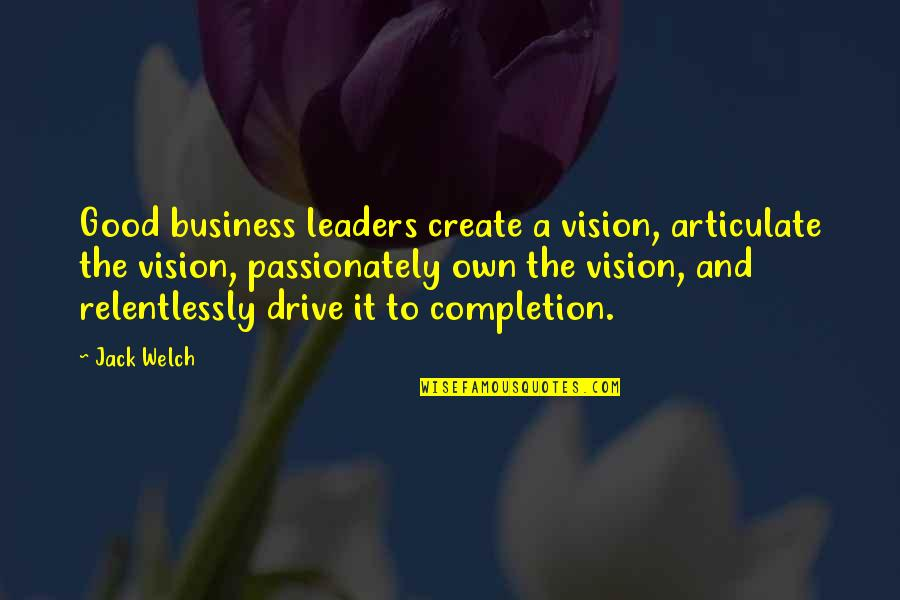 Quotes Welch Quotes By Jack Welch: Good business leaders create a vision, articulate the